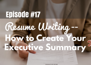 #17 Resume Writing–How to Create Your Executive Summary
